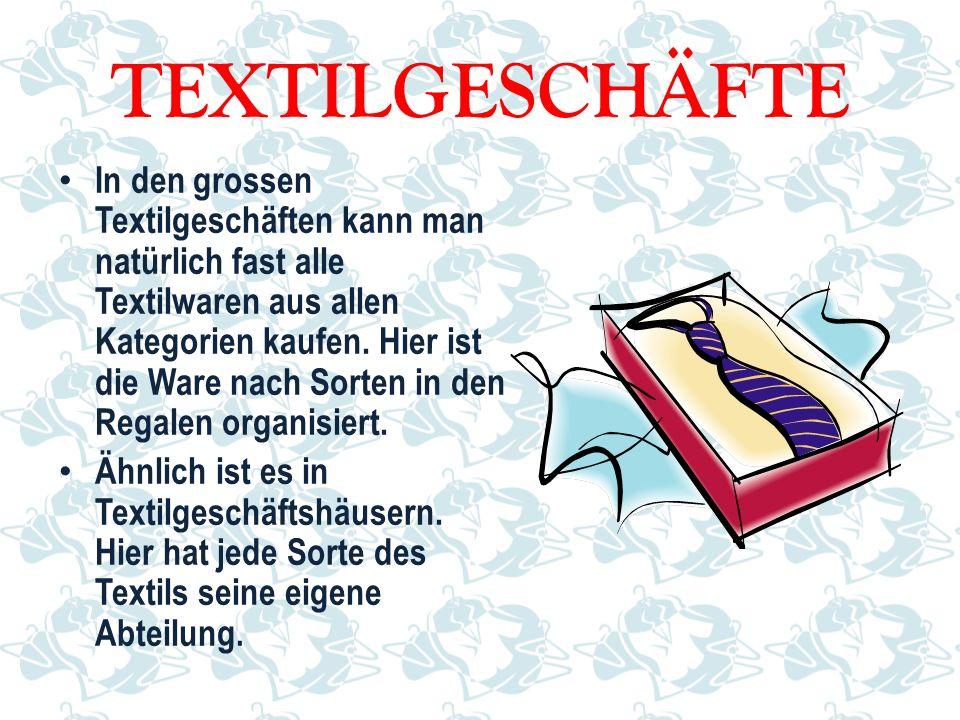 TEXTILGESCHÄFTE In den grossen Textilgeschäften kann man natürlich fast alle Textilwaren aus allen Kategorien kaufen. Hier ist die Ware nach Sorten in