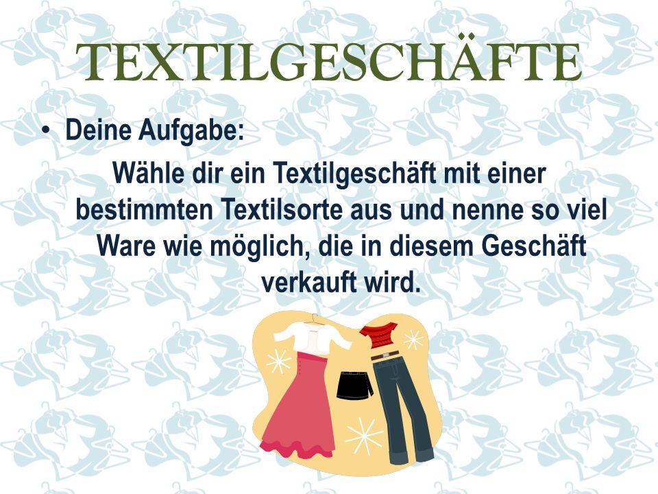 TEXTILGESCHÄFTE Deine Aufgabe: Wähle dir ein Textilgeschäft mit einer bestimmten Textilsorte aus und nenne so viel Ware wie möglich, die in diesem Geschäft verkauft wird.
