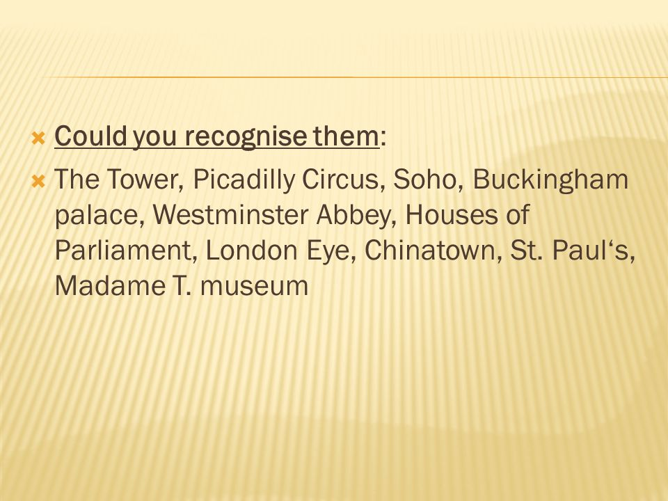  Could you recognise them:  The Tower, Picadilly Circus, Soho, Buckingham palace, Westminster Abbey, Houses of Parliament, London Eye, Chinatown, St