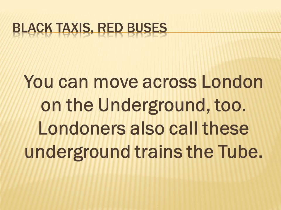 You can move across London on the Underground, too.