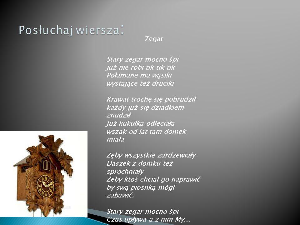 Zegar Stary zegar mocno śpi już nie robi tik tik tik Połamane ma wąsiki wystające też druciki Krawat trochę się pobrudził każdy już się dziadkiem znudził Już kukułka odleciała wszak od lat tam domek miała Zęby wszystkie zardzewiały Daszek z domku też spróchniały Żeby ktoś chciał go naprawić by swą piosnką mógł zabawić.