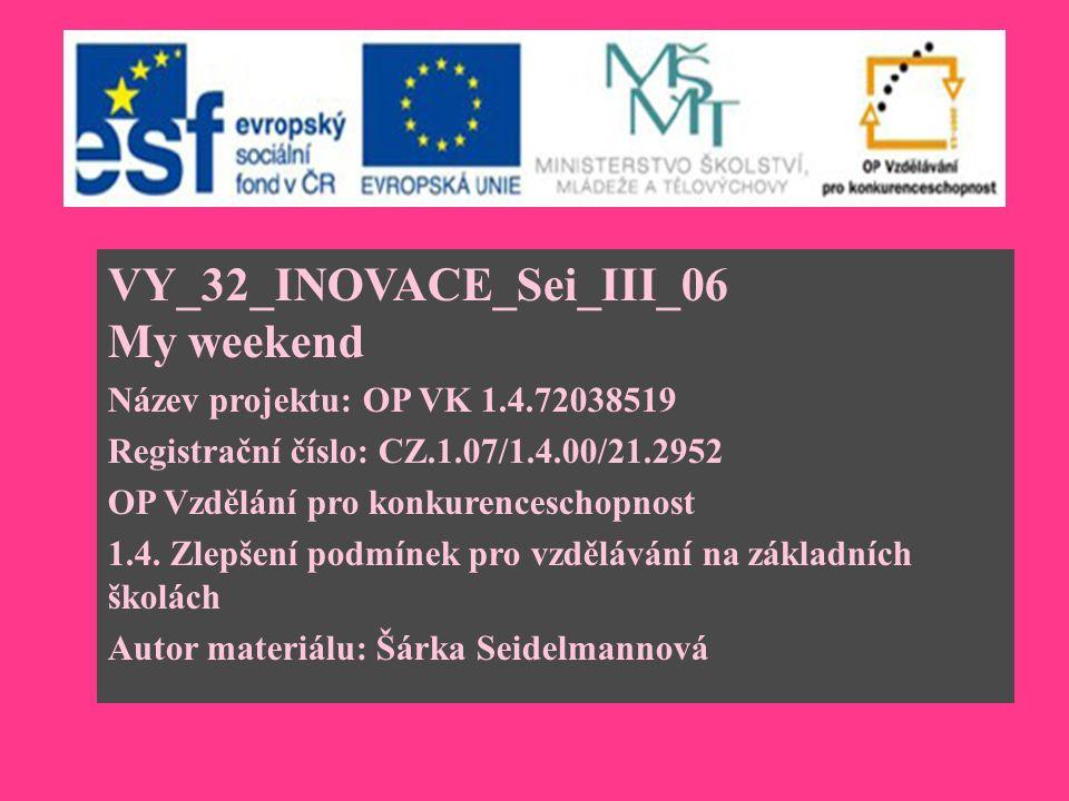 VY_32_INOVACE_Sei_III_06 My weekend Název projektu: OP VK 1.4.72038519 Registrační číslo: CZ.1.07/1.4.00/21.2952 OP Vzdělání pro konkurenceschopnost 1.4.
