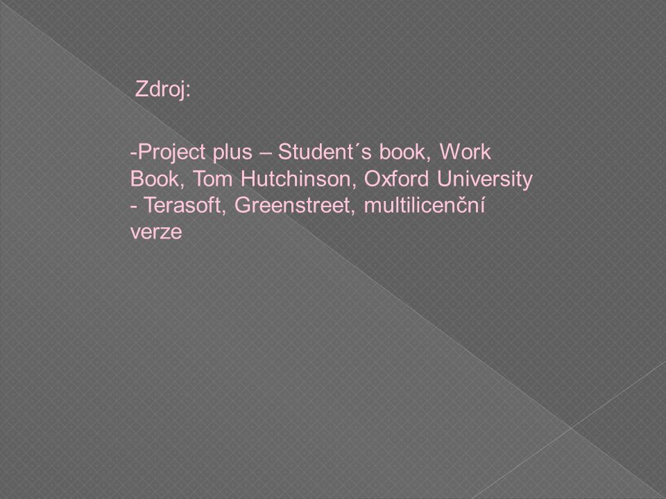 Zdroj: -Project plus – Student´s book, Work Book, Tom Hutchinson, Oxford University - Terasoft, Greenstreet, multilicenční verze