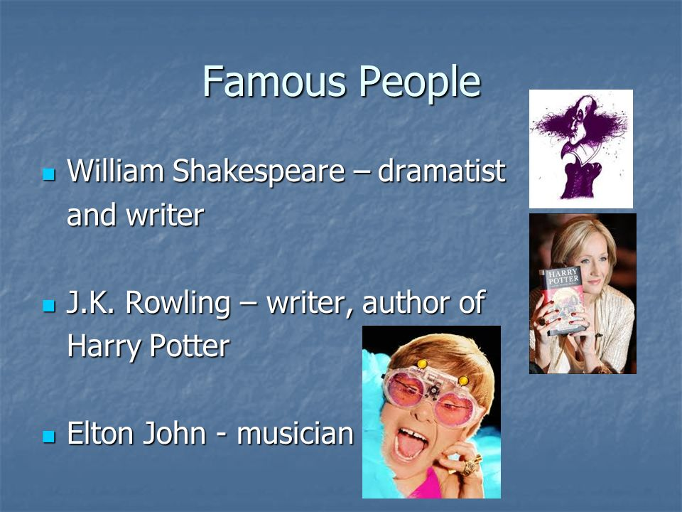 Famous People William Shakespeare – dramatist William Shakespeare – dramatist and writer J.K.