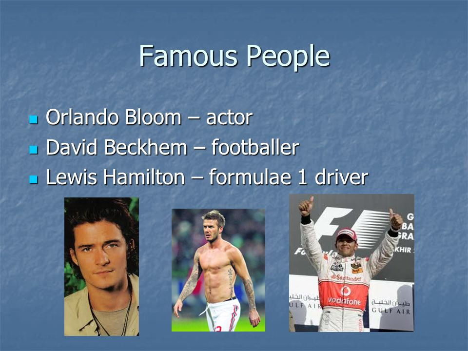 Famous People Orlando Bloom – actor Orlando Bloom – actor David Beckhem – footballer David Beckhem – footballer Lewis Hamilton – formulae 1 driver Lewis Hamilton – formulae 1 driver