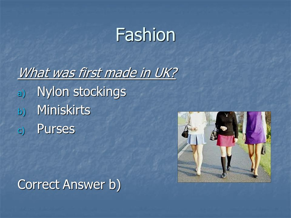 Fashion What was first made in UK? a) Nylon stockings b) Miniskirts c) Purses Correct Answer b)