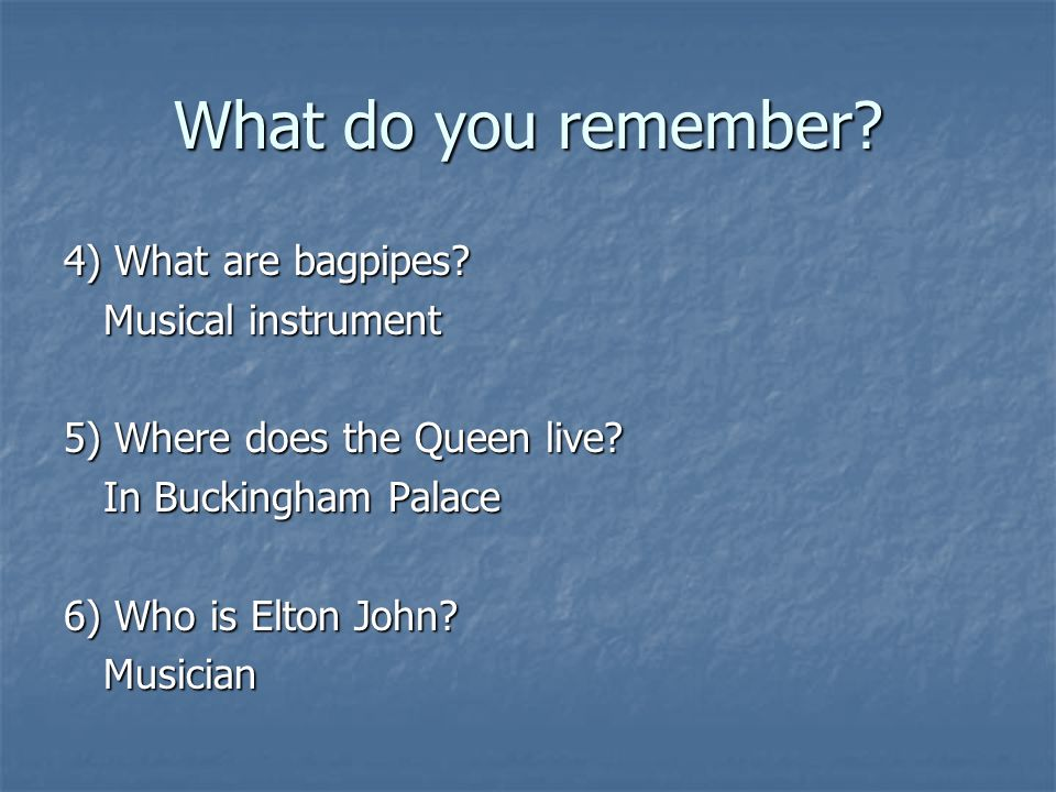 What do you remember. 4) What are bagpipes. Musical instrument 5) Where does the Queen live.