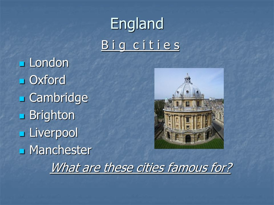 England B i g c i t i e s London London Oxford Oxford Cambridge Cambridge Brighton Brighton Liverpool Liverpool Manchester Manchester What are these cities famous for?