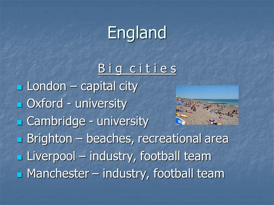 England B i g c i t i e s London – capital city London – capital city Oxford - university Oxford - university Cambridge - university Cambridge - university Brighton – beaches, recreational area Brighton – beaches, recreational area Liverpool – industry, football team Liverpool – industry, football team Manchester – industry, football team Manchester – industry, football team