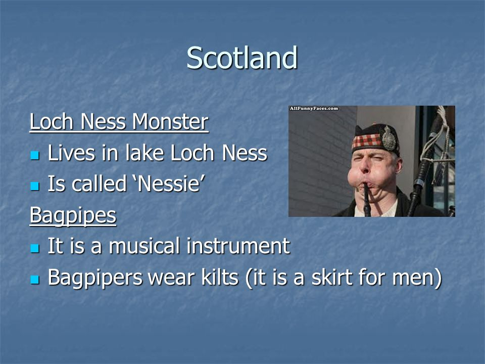 Scotland Loch Ness Monster Lives in lake Loch Ness Lives in lake Loch Ness Is called 'Nessie' Is called 'Nessie'Bagpipes It is a musical instrument It is a musical instrument Bagpipers wear kilts (it is a skirt for men) Bagpipers wear kilts (it is a skirt for men)