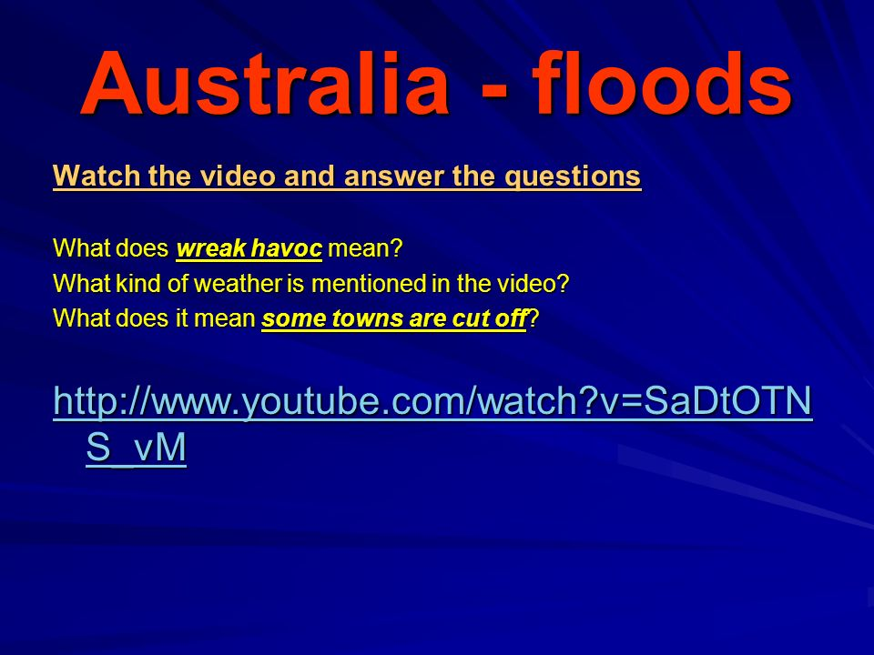 Australia - floods Watch the video and answer the questions What does wreak havoc mean.