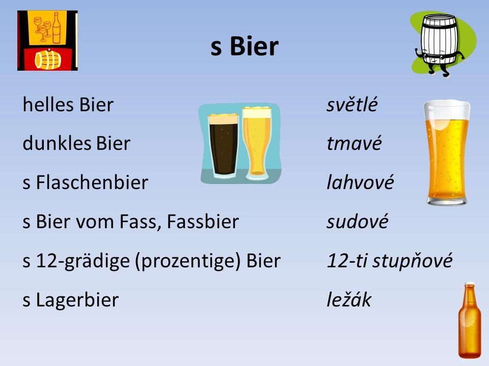 s Bier helles Bier dunkles Bier s Flaschenbier s Bier vom Fass, Fassbier s 12-grädige (prozentige) Bier s Lagerbier světlé tmavé lahvové sudové 12-ti stupňové ležák