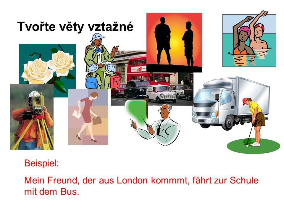 Tvořte věty vztažné Beispiel: Mein Freund, der aus London kommmt, fährt zur Schule mit dem Bus.