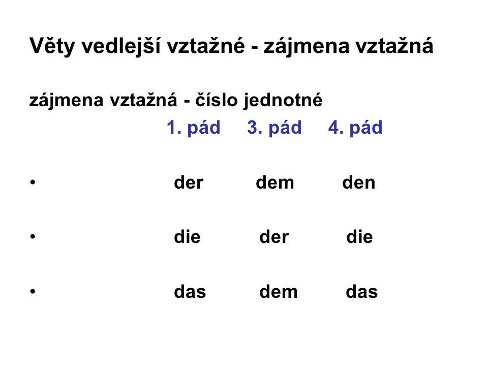 Věty vedlejší vztažné - zájmena vztažná zájmena vztažná - číslo jednotné 1. pád 3. pád 4. pád der dem den die der die das dem das
