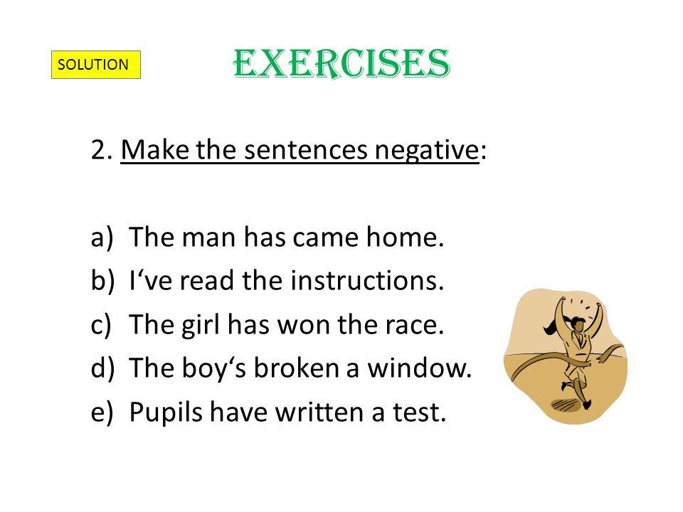 2. Make the sentences negative: a)The man has came home.