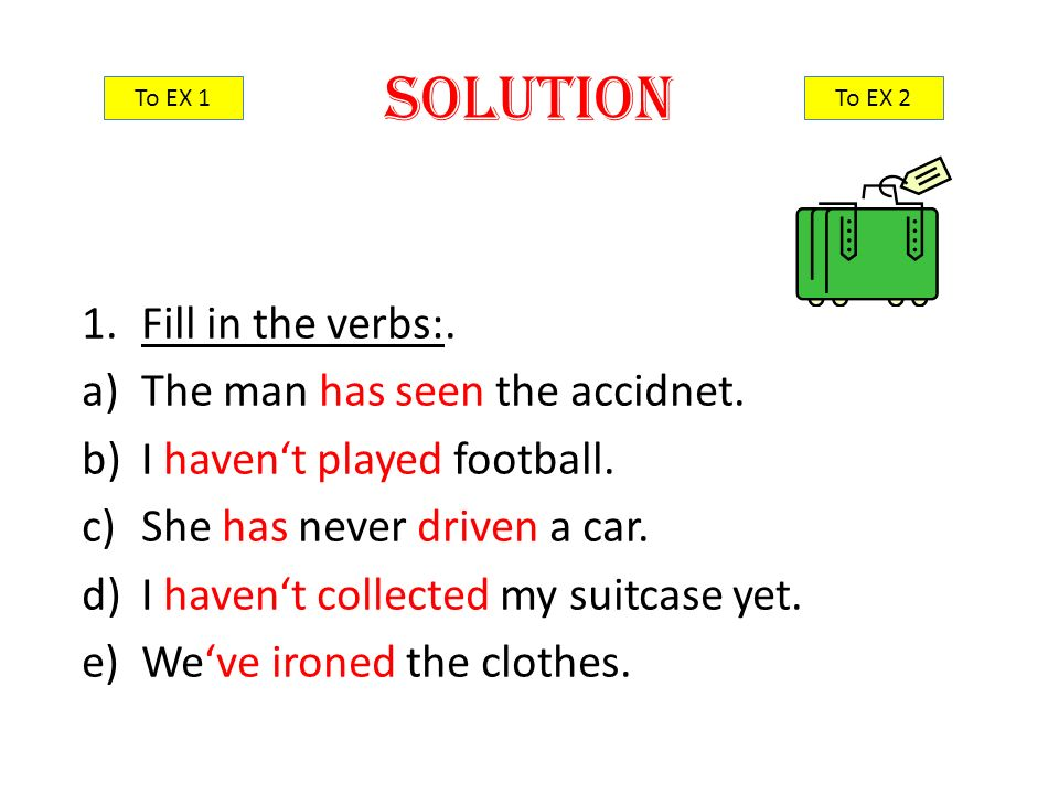 1.Fill in the verbs:. a)The man has seen the accidnet.