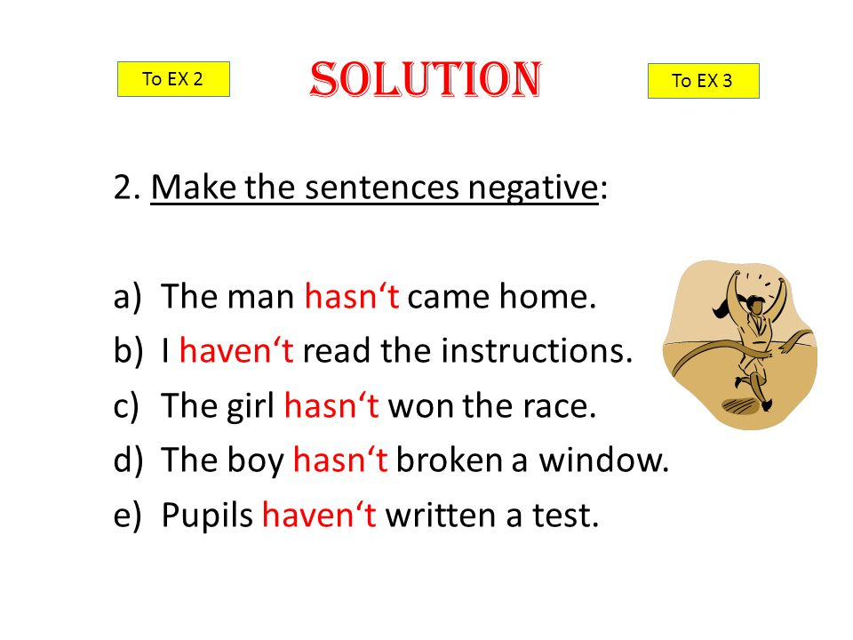 2. Make the sentences negative: a)The man hasn't came home. b)I haven't read the instructions. c)The girl hasn't won the race. d)The boy hasn't broken