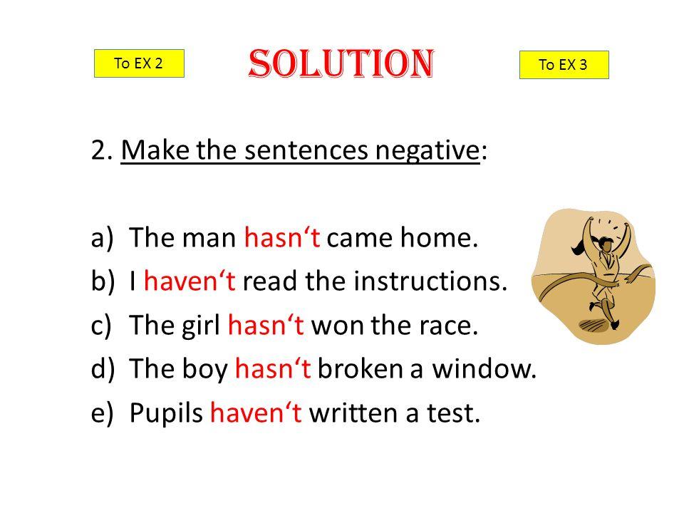 2.Make the sentences negative: a)The man hasn't came home.