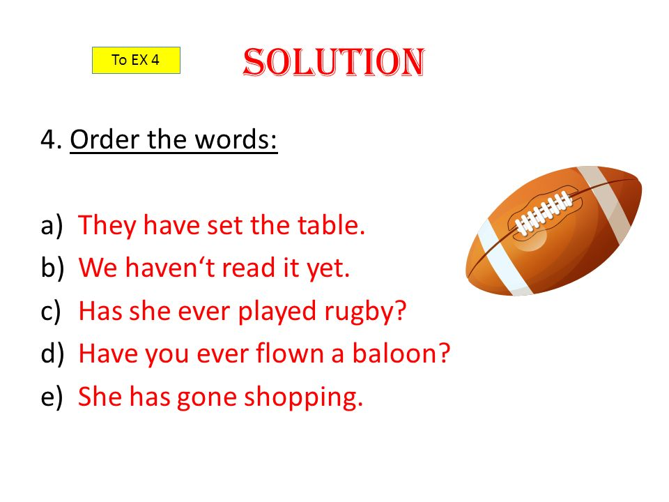 Solution 4. Order the words: a)They have set the table. b)We haven't read it yet. c)Has she ever played rugby? d)Have you ever flown a baloon? e)She h