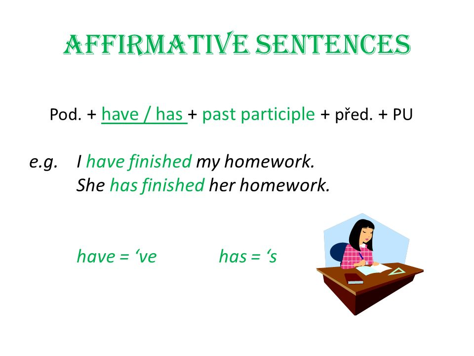 Affirmative sentences Pod. + have / has + past participle + před. + PU e.g.I have finished my homework. She has finished her homework. have = 'vehas =