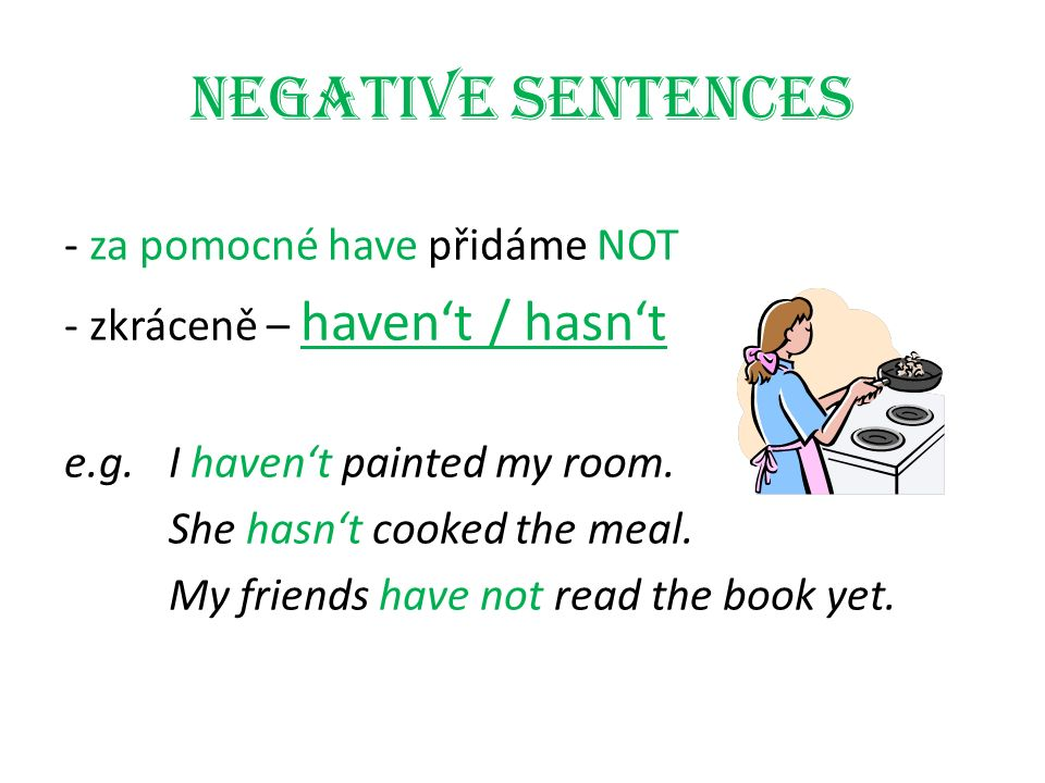Negative sentences - za pomocné have přidáme NOT - zkráceně – haven't / hasn't e.g.I haven't painted my room. She hasn't cooked the meal. My friends h