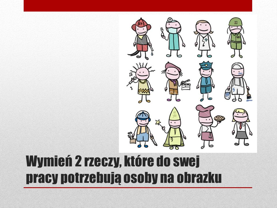 Wymień 2 rzeczy, które do swej pracy potrzebują osoby na obrazku
