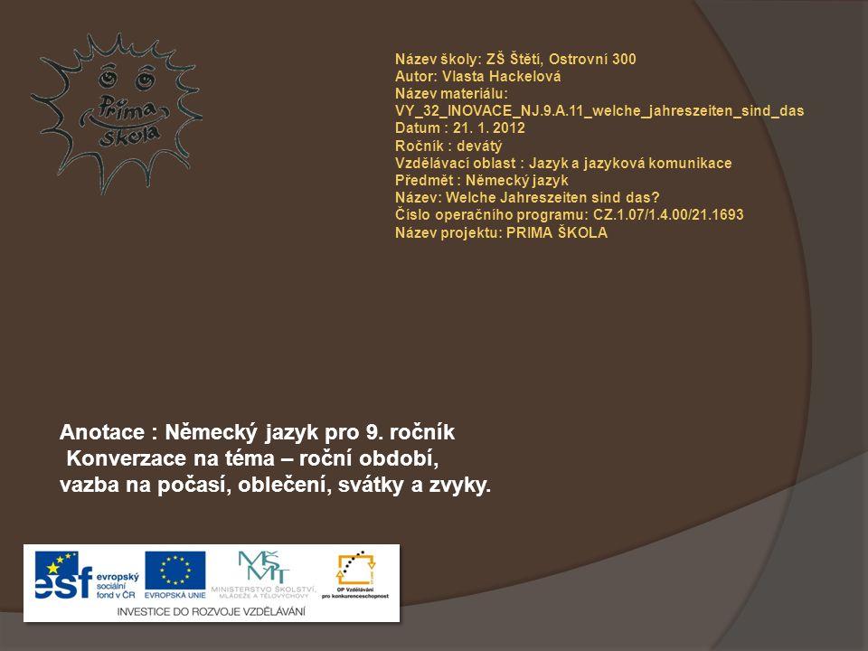 Název školy: ZŠ Štětí, Ostrovní 300 Autor: Vlasta Hackelová Název materiálu: VY_32_INOVACE_NJ.9.A.11_welche_jahreszeiten_sind_das Datum : 21.