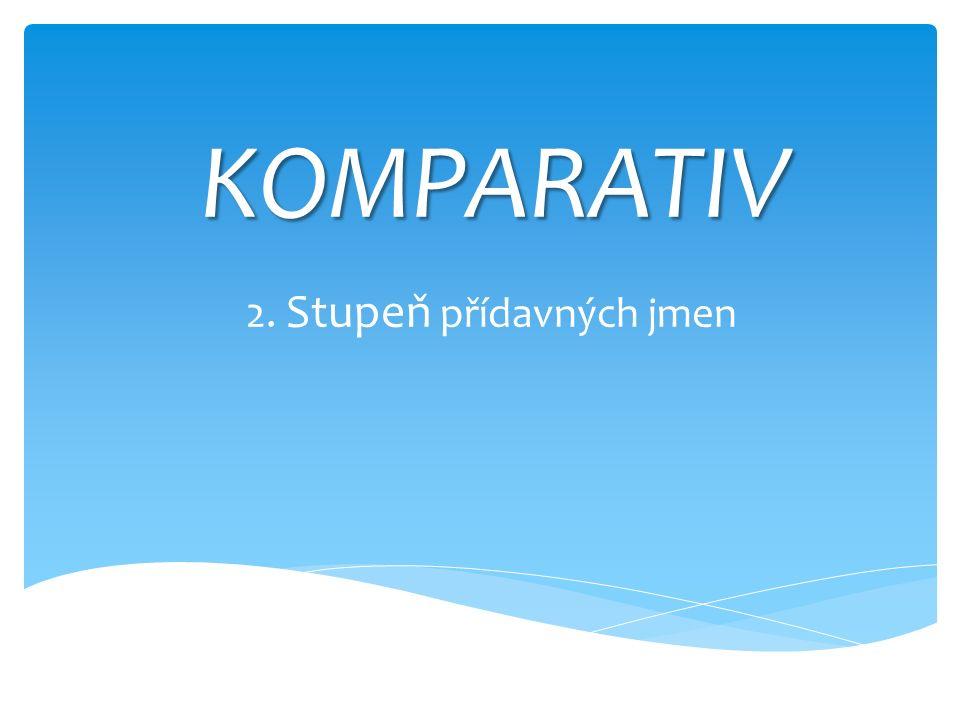 KOMPARATIV 2. Stupeň přídavných jmen