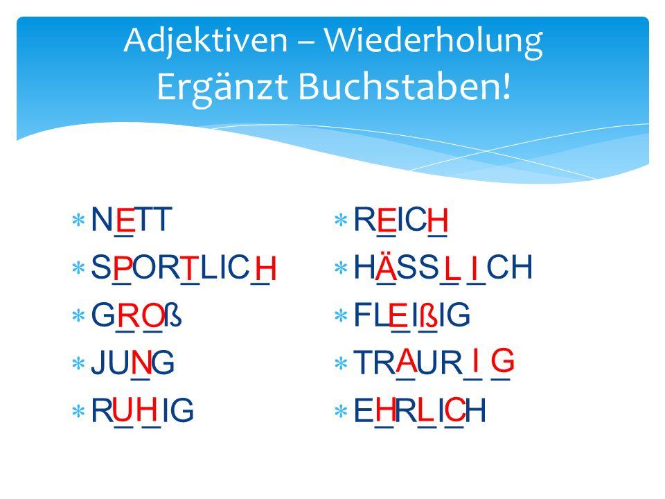  N_TT  S_OR_LIC_  G_ _ß  JU_G  R_ _IG  R_IC_  H_SS_ _CH  FL_I_IG  TR_UR_ _  E_R_I_H Adjektiven – Wiederholung Ergänzt Buchstaben.