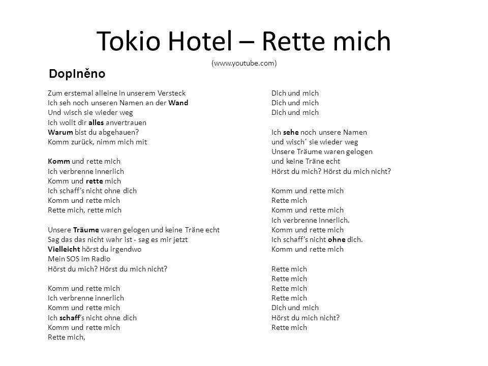 Tokio Hotel – Rette mich (www.youtube.com) Zum erstemal alleine in unserem Versteck Ich seh noch unseren Namen an der Wand Und wisch sie wieder weg Ich wollt dir alles anvertrauen Warum bist du abgehauen.