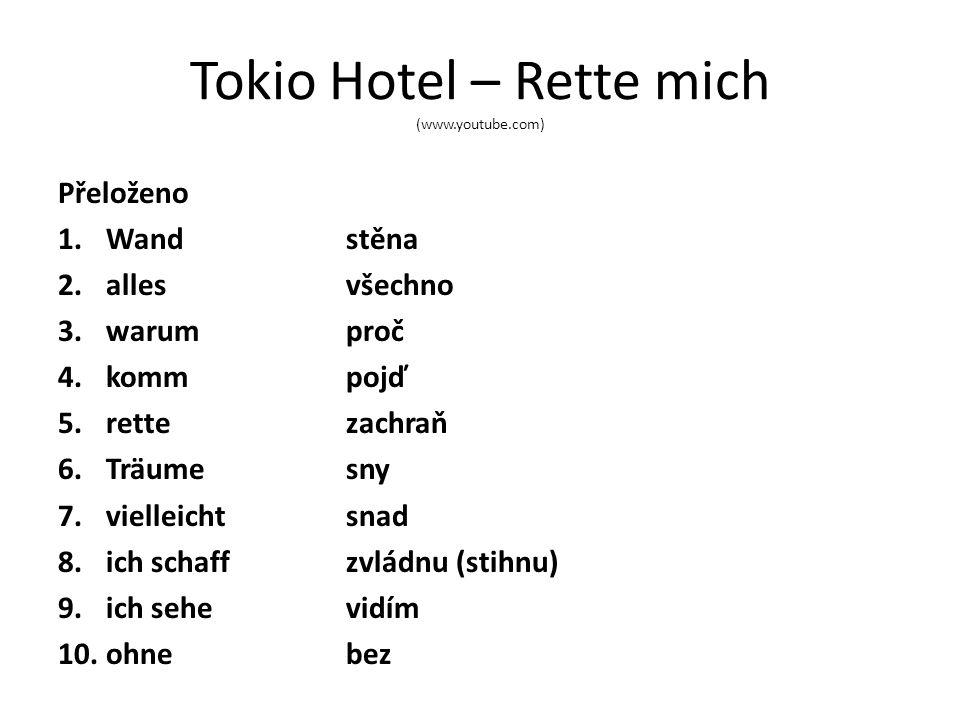 Tokio Hotel – Rette mich (www.youtube.com) Přeloženo 1.Wandstěna 2.allesvšechno 3.warumproč 4.kommpojď 5.rettezachraň 6.Träumesny 7.vielleichtsnad 8.ich schaffzvládnu (stihnu) 9.ich sehevidím 10.ohnebez