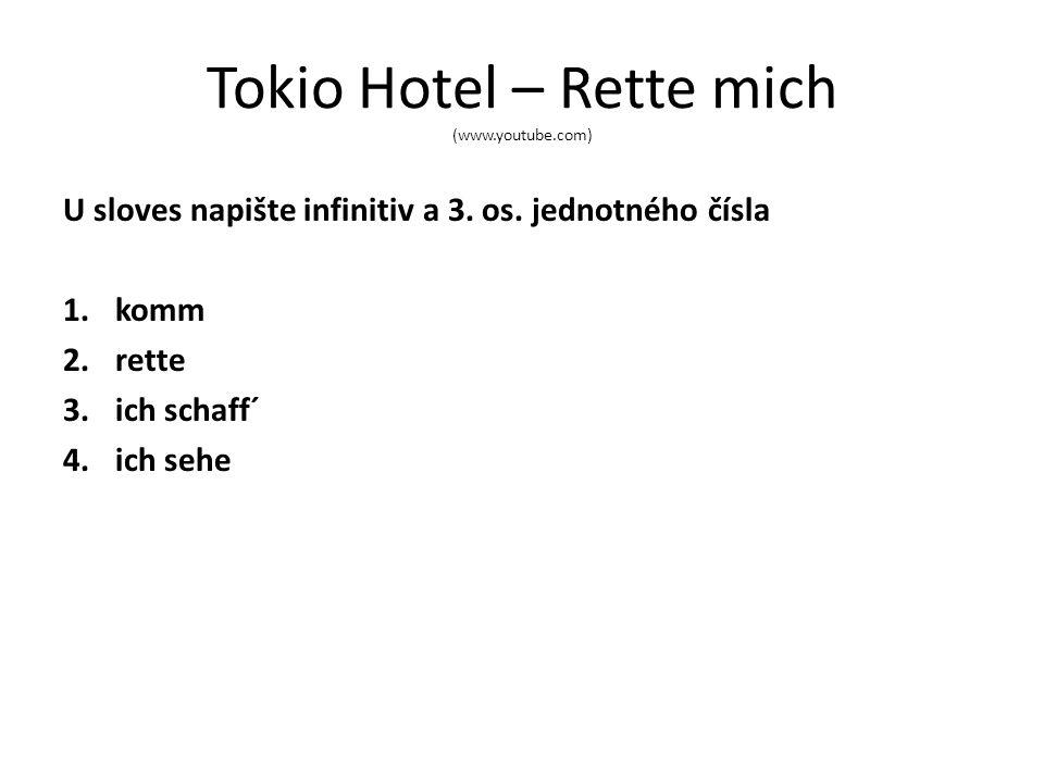 Tokio Hotel – Rette mich (www.youtube.com) U sloves napište infinitiv a 3. os. jednotného čísla 1.komm 2.rette 3.ich schaff´ 4.ich sehe