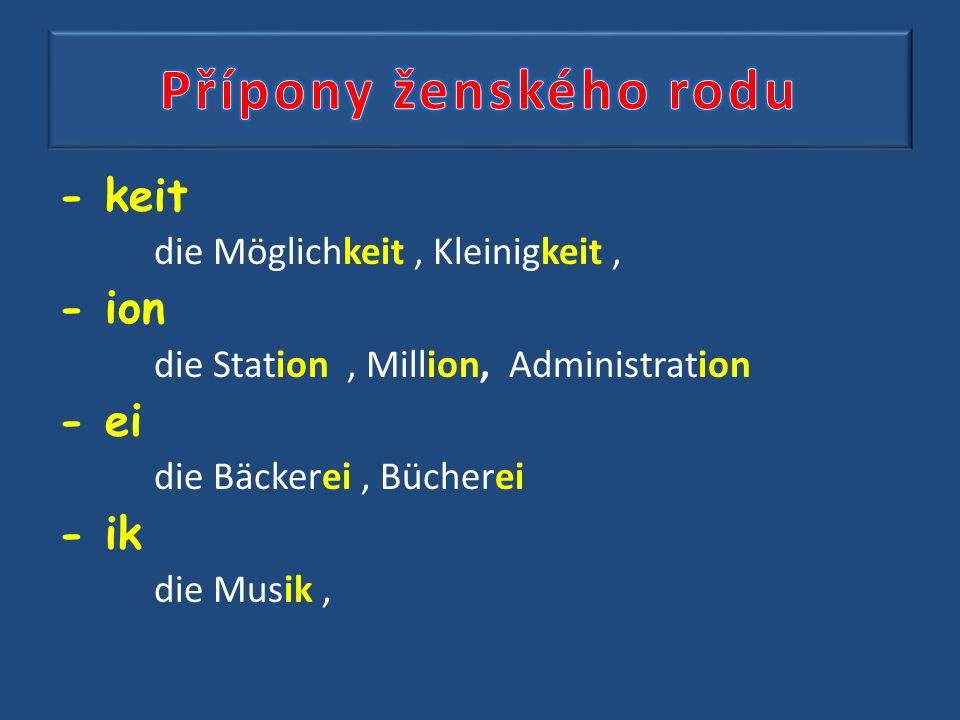 - keit die Möglichkeit, Kleinigkeit, - ion die Station, Million, Administration - ei die Bäckerei, Bücherei - ik die Musik,