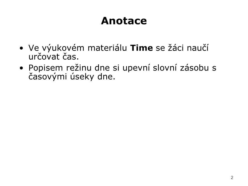 Anotace Ve výukovém materiálu Time se žáci naučí určovat čas. Popisem režinu dne si upevní slovní zásobu s časovými úseky dne. 2