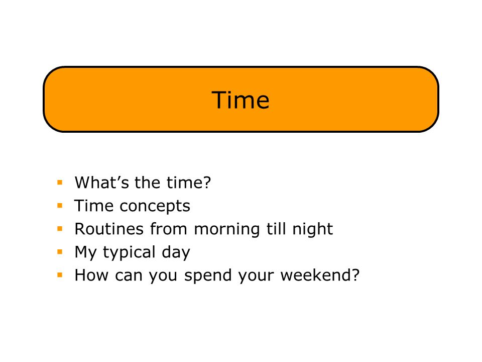 Time  What's the time?  Time concepts  Routines from morning till night  My typical day  How can you spend your weekend?