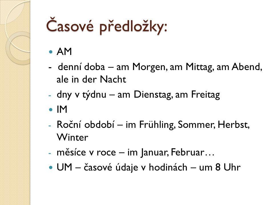 Časové předložky: AM - denní doba – am Morgen, am Mittag, am Abend, ale in der Nacht - dny v týdnu – am Dienstag, am Freitag IM - Roční období – im Fr