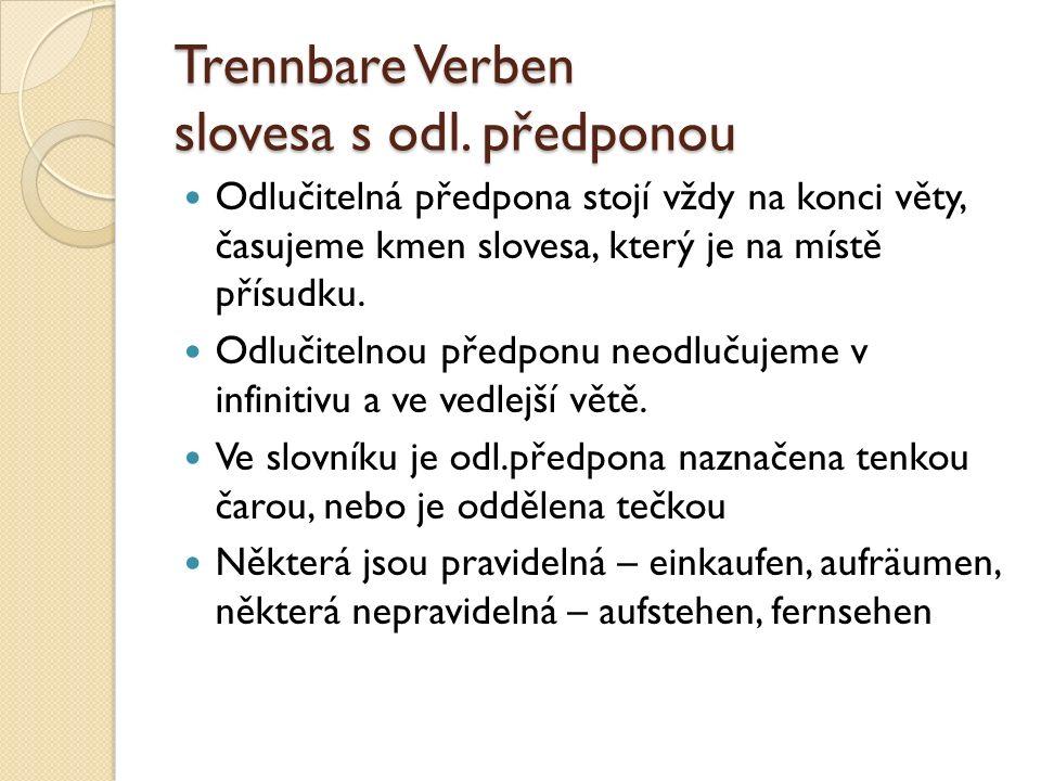 Trennbare Verben slovesa s odl. předponou Odlučitelná předpona stojí vždy na konci věty, časujeme kmen slovesa, který je na místě přísudku. Odlučiteln