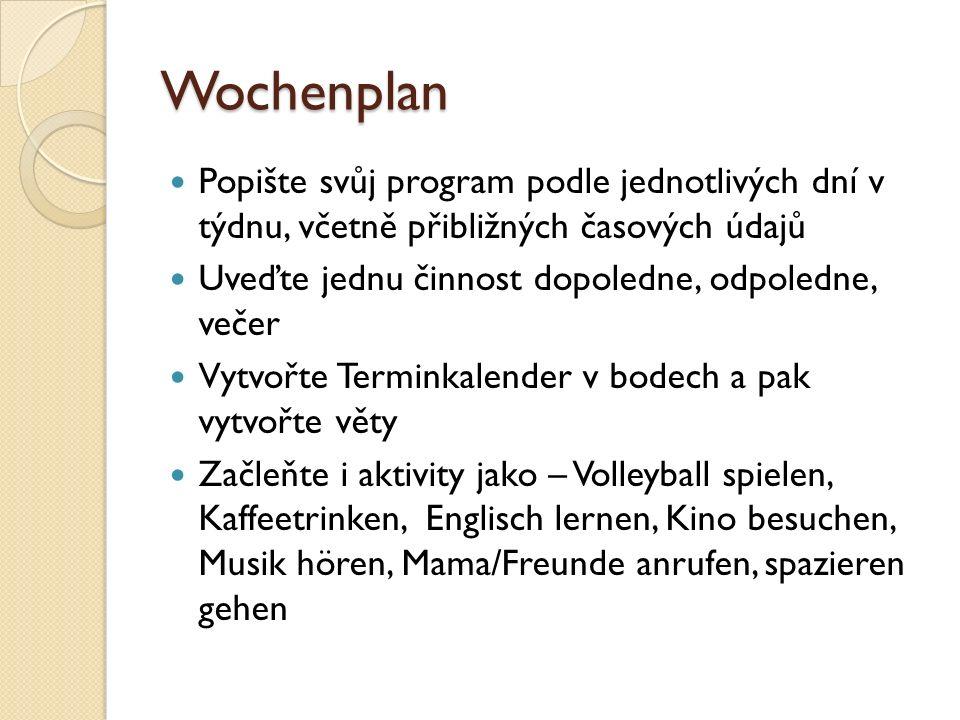 Wochenplan Popište svůj program podle jednotlivých dní v týdnu, včetně přibližných časových údajů Uveďte jednu činnost dopoledne, odpoledne, večer Vytvořte Terminkalender v bodech a pak vytvořte věty Začleňte i aktivity jako – Volleyball spielen, Kaffeetrinken, Englisch lernen, Kino besuchen, Musik hören, Mama/Freunde anrufen, spazieren gehen