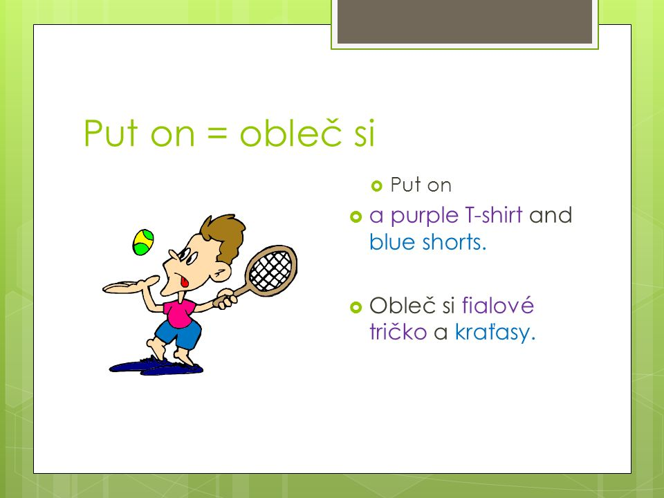 Put on = obleč si  Put on  a purple T-shirt and blue shorts.  Obleč si fialové tričko a kraťasy.