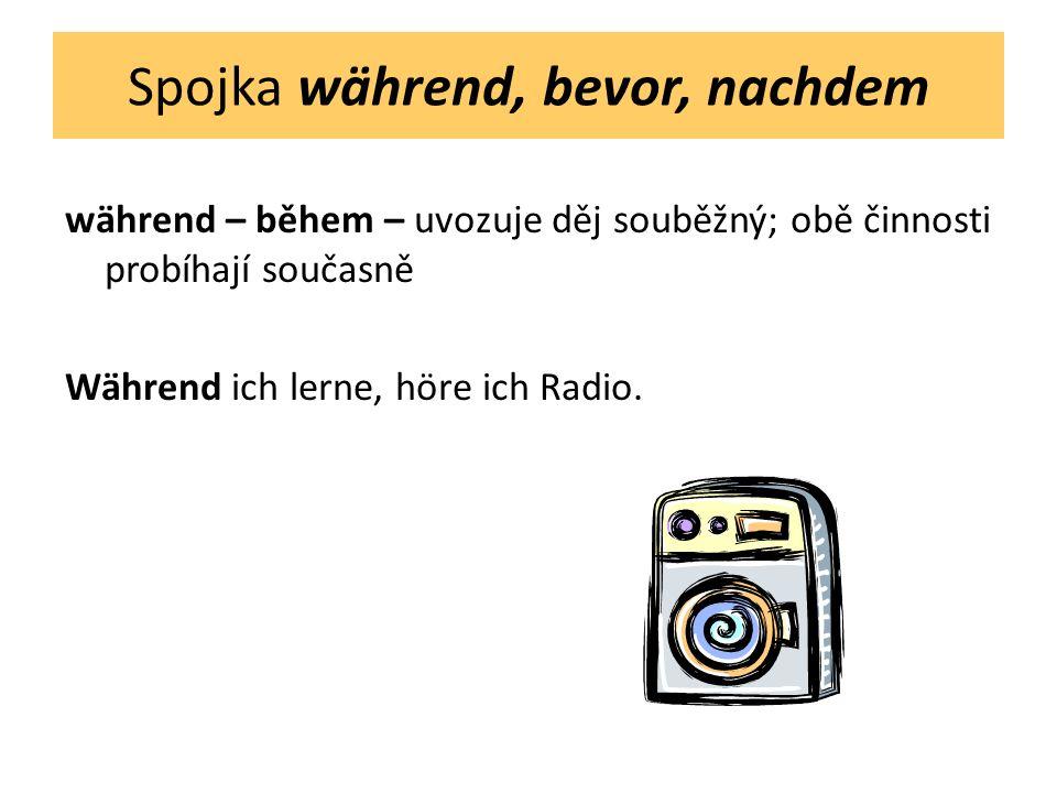 Spojka während, bevor, nachdem während – během – uvozuje děj souběžný; obě činnosti probíhají současně Während ich lerne, höre ich Radio.