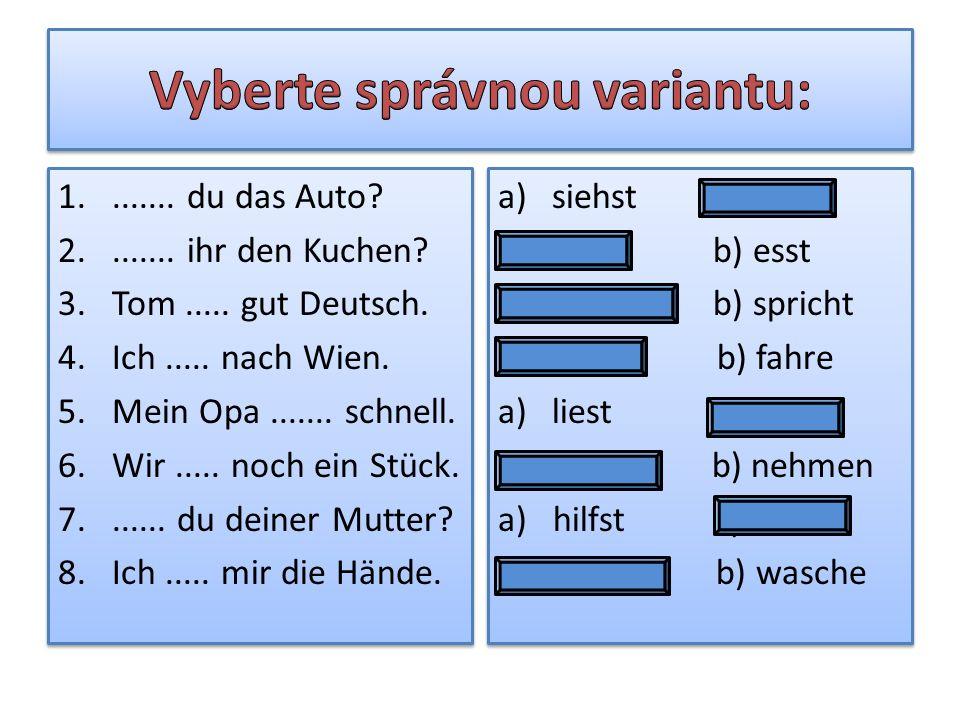 1........ du das Auto? 2........ ihr den Kuchen? 3.Tom..... gut Deutsch. 4.Ich..... nach Wien. 5.Mein Opa....... schnell. 6.Wir..... noch ein Stück. 7