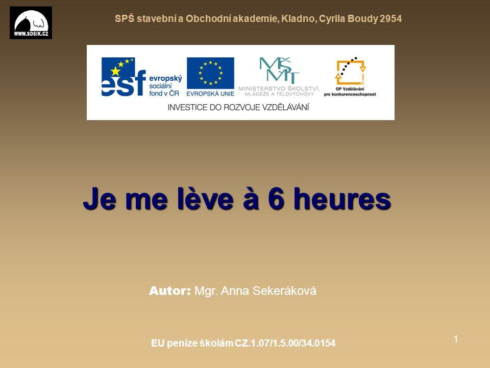 SPŠ stavební a Obchodní akademie, Kladno, Cyrila Boudy 2954 EU peníze školám CZ.1.07/1.5.00/34.0154 1 Je me lève à 6 heures Autor: Mgr.