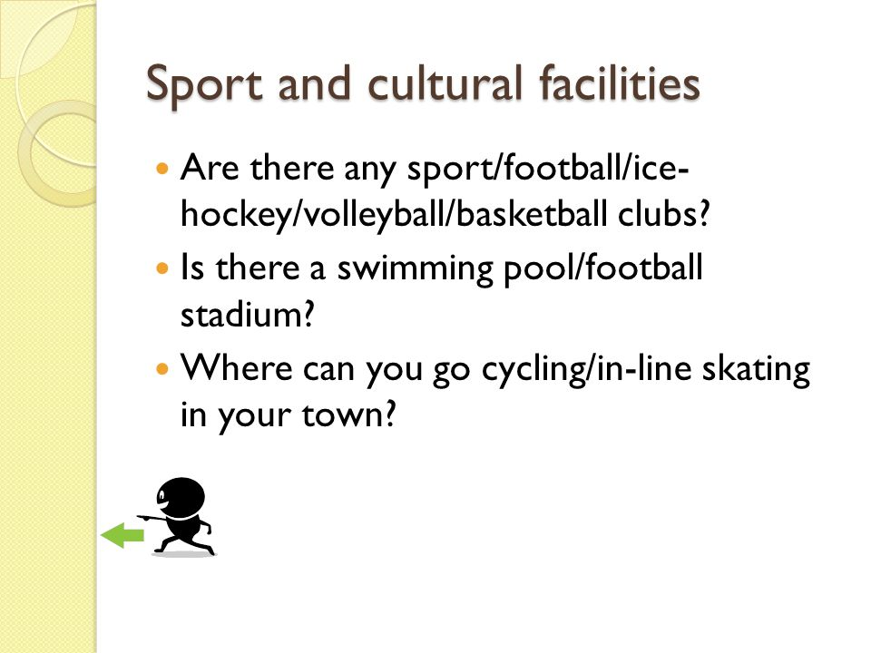 Sport and cultural facilities Are there any sport/football/ice- hockey/volleyball/basketball clubs.