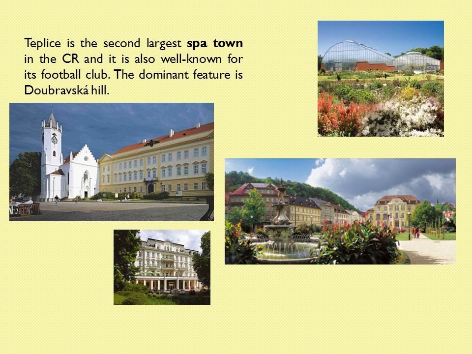 Teplice is the second largest spa town in the CR and it is also well-known for its football club.