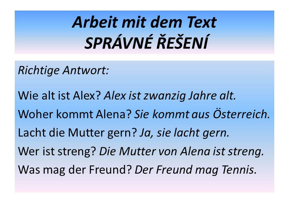 Arbeit mit dem Text SPRÁVNÉ ŘEŠENÍ Richtige Antwort: Wie alt ist Alex? Alex ist zwanzig Jahre alt. Woher kommt Alena? Sie kommt aus Österreich. Lacht