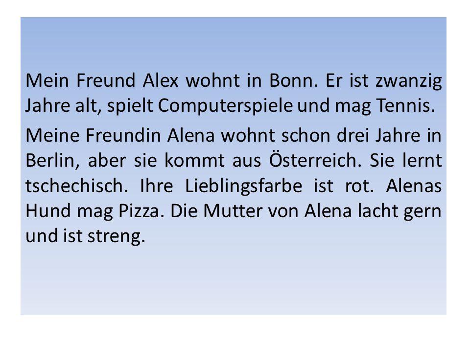 Mein Freund Alex wohnt in Bonn. Er ist zwanzig Jahre alt, spielt Computerspiele und mag Tennis. Meine Freundin Alena wohnt schon drei Jahre in Berlin,