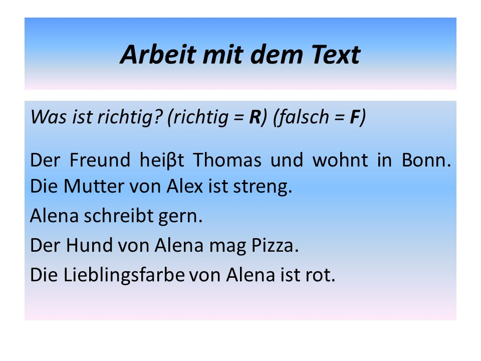 Arbeit mit dem Text Was ist richtig? (richtig = R) (falsch = F) Der Freund heiβt Thomas und wohnt in Bonn. Die Mutter von Alex ist streng. Alena schre
