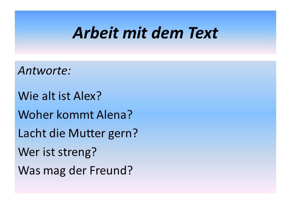 Arbeit mit dem Text Antworte: Wie alt ist Alex? Woher kommt Alena? Lacht die Mutter gern? Wer ist streng? Was mag der Freund?