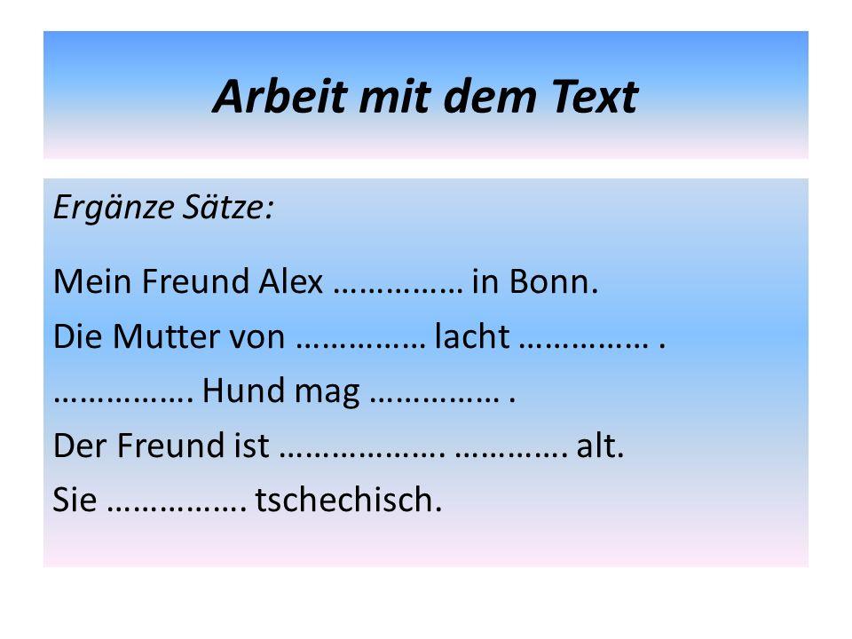 Arbeit mit dem Text Ergänze Sätze: Mein Freund Alex …………… in Bonn. Die Mutter von …………… lacht ……………. ……………. Hund mag ……………. Der Freund ist ………………. ………