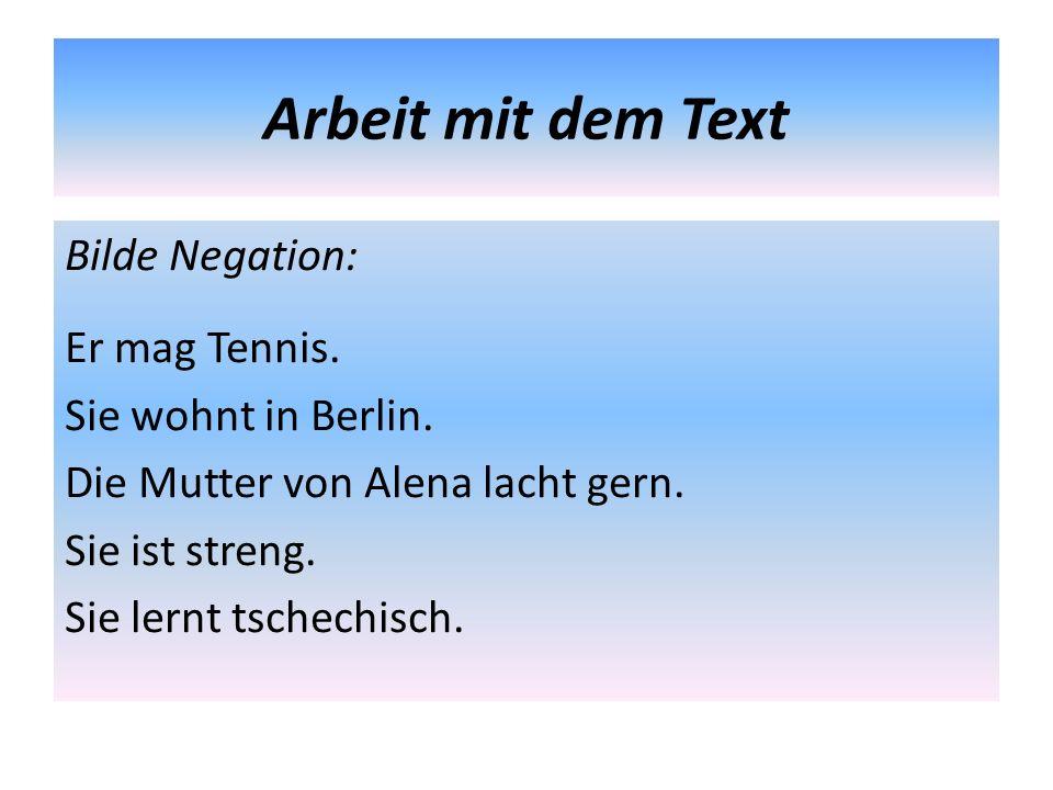 Arbeit mit dem Text Bilde Negation: Er mag Tennis. Sie wohnt in Berlin. Die Mutter von Alena lacht gern. Sie ist streng. Sie lernt tschechisch.